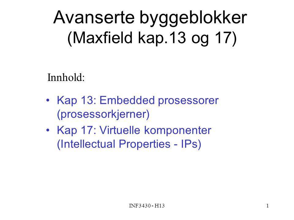 INF3430 - H131 Avanserte byggeblokker (Maxfield kap.13 og 17) Kap 13: Embedded prosessorer (prosessorkjerner) Kap 17: Virtuelle komponenter (Intellectual Properties - IPs) Innhold:
