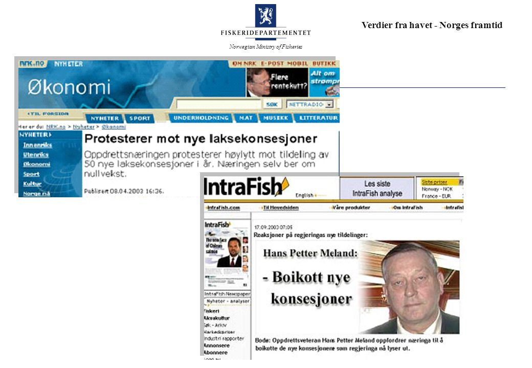 Norwegian Ministry of Fisheries Verdier fra havet - Norges framtid Ny kurs i havbrukspolitikken 200320042005 Konkursforskriften Eksportavgiften Nytt produksjonssystem (iverksettelse) NYTEK Fôrkvoter 2004 Ny havbrukslov (høring) Nytt produksjonssystem (høring) Fôrkvoteordningen avvikles = iverksatt politikk = saker vi vil komme tilbake til som en del av helheten Konsesjoner Strategimøter Havbeiteforskrift Flytteforskrift (høring) Flytteforskrift Eierbegrensninger