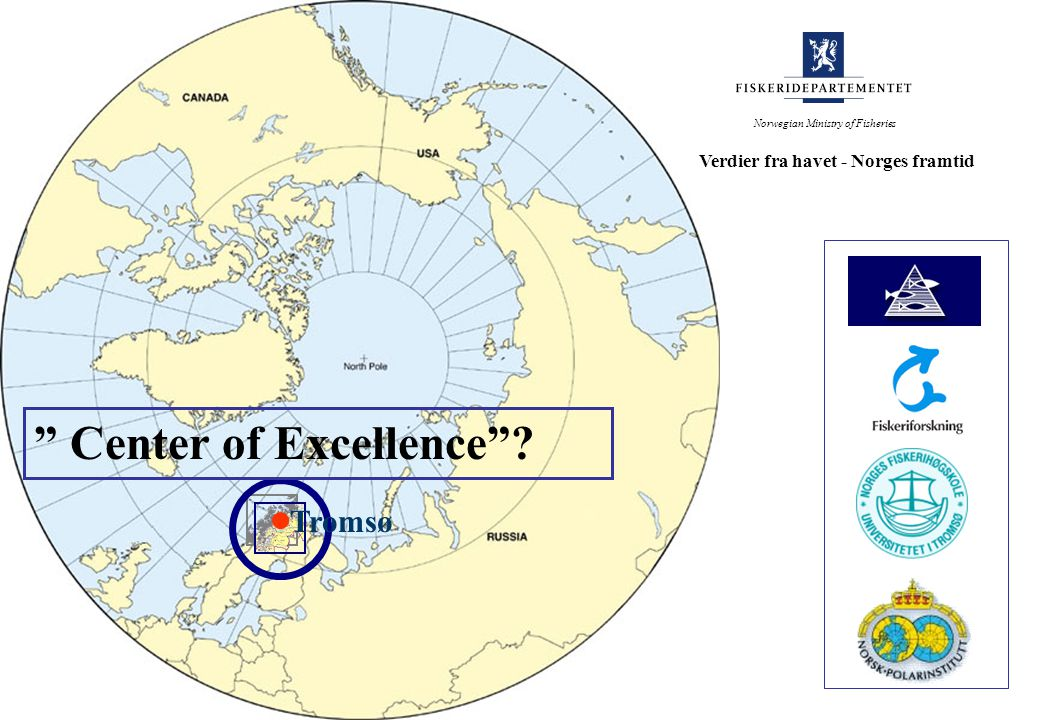 Tromsø Norwegian Ministry of Fisheries Verdier fra havet - Norges framtid Center of Excellence ?