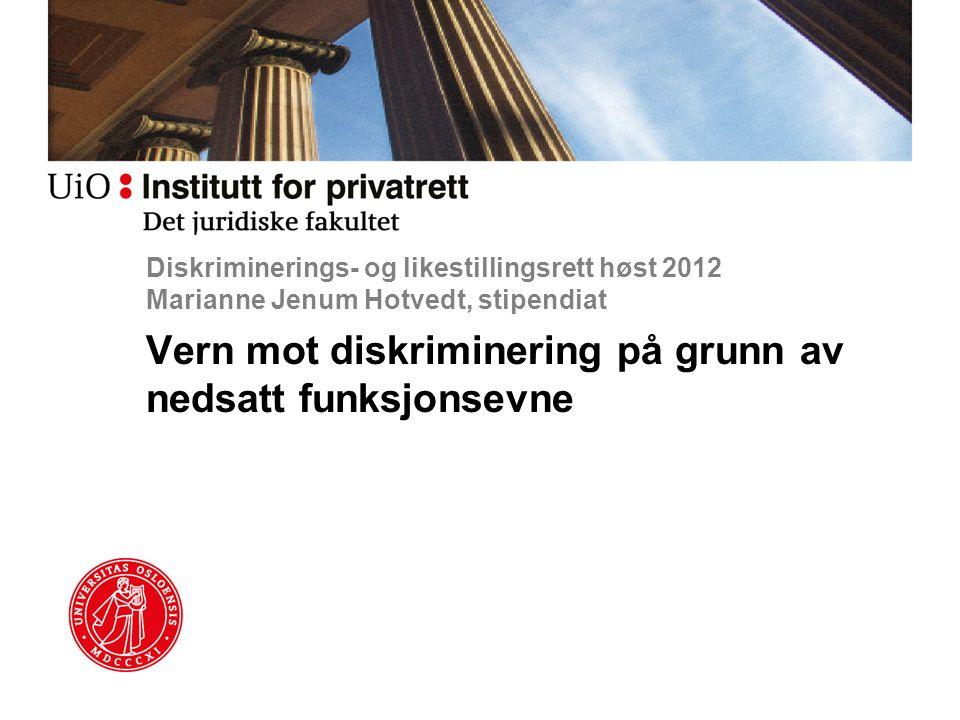 Diskriminerings- og likestillingsrett høst 2012 Marianne Jenum Hotvedt, stipendiat Vern mot diskriminering på grunn av nedsatt funksjonsevne
