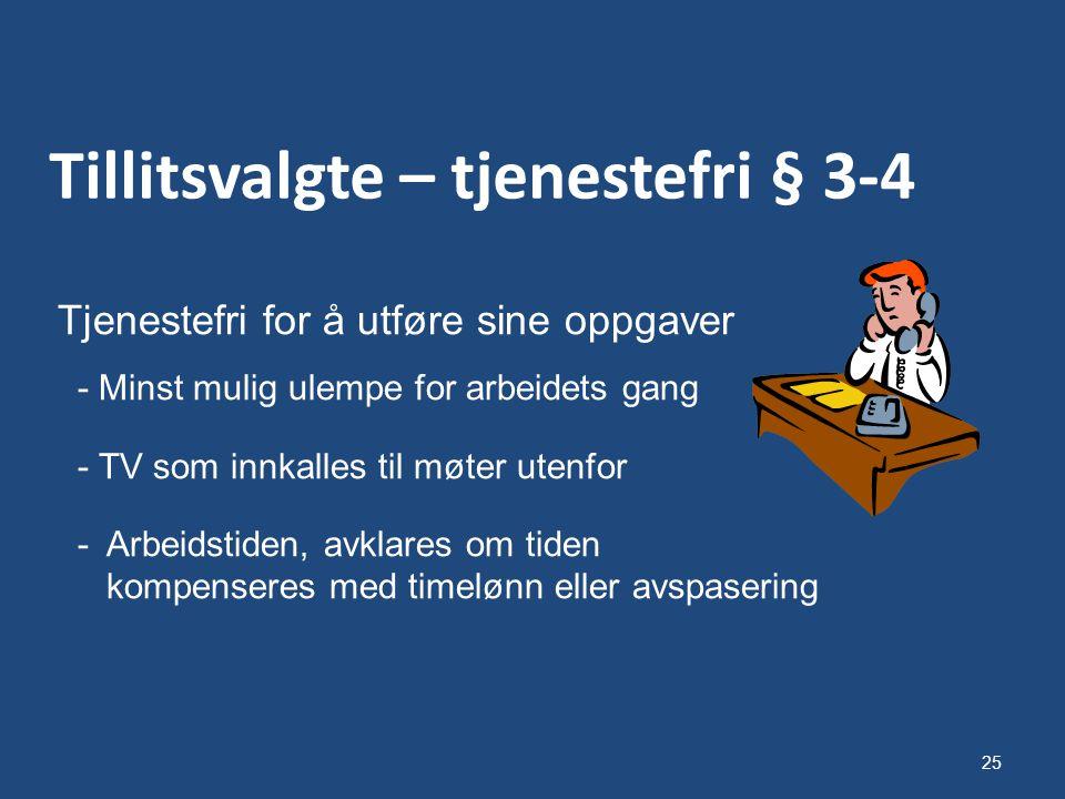 25 Tillitsvalgte – tjenestefri § 3-4 Tjenestefri for å utføre sine oppgaver - Minst mulig ulempe for arbeidets gang - TV som innkalles til møter utenfor - Arbeidstiden, avklares om tiden kompenseres med timelønn eller avspasering