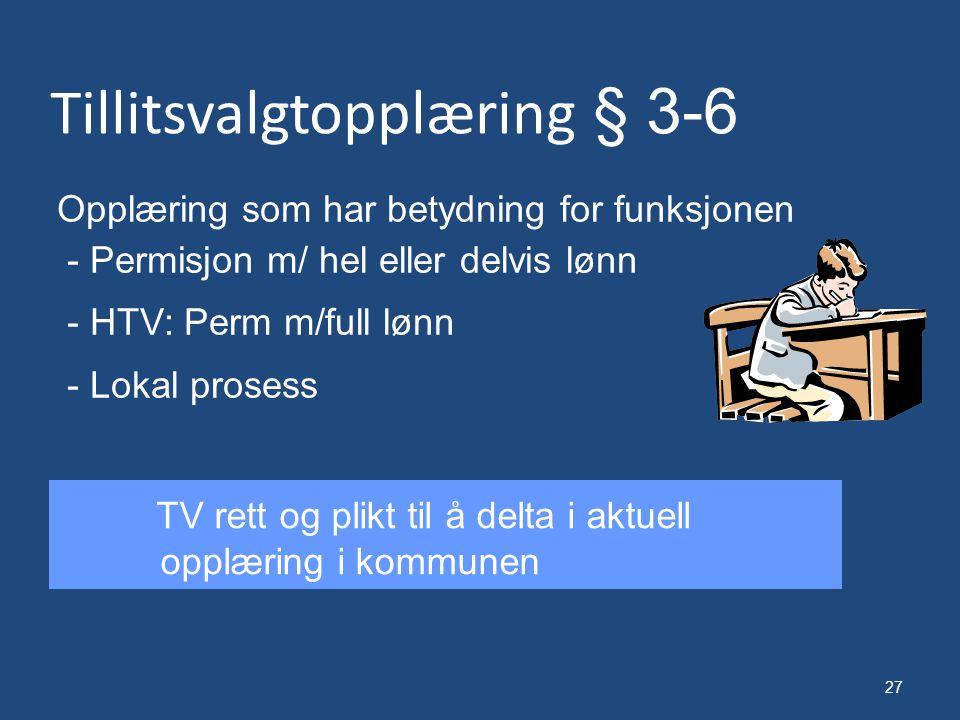 27 Tillitsvalgtopplæring § 3-6 Opplæring som har betydning for funksjonen - Permisjon m/ hel eller delvis lønn - HTV: Perm m/full lønn - Lokal prosess TV rett og plikt til å delta i aktuell opplæring i kommunen
