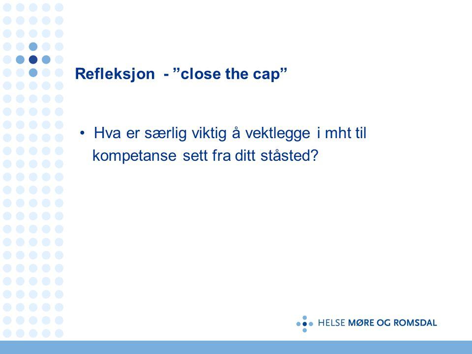 Refleksjon - close the cap Hva er særlig viktig å vektlegge i mht til kompetanse sett fra ditt ståsted