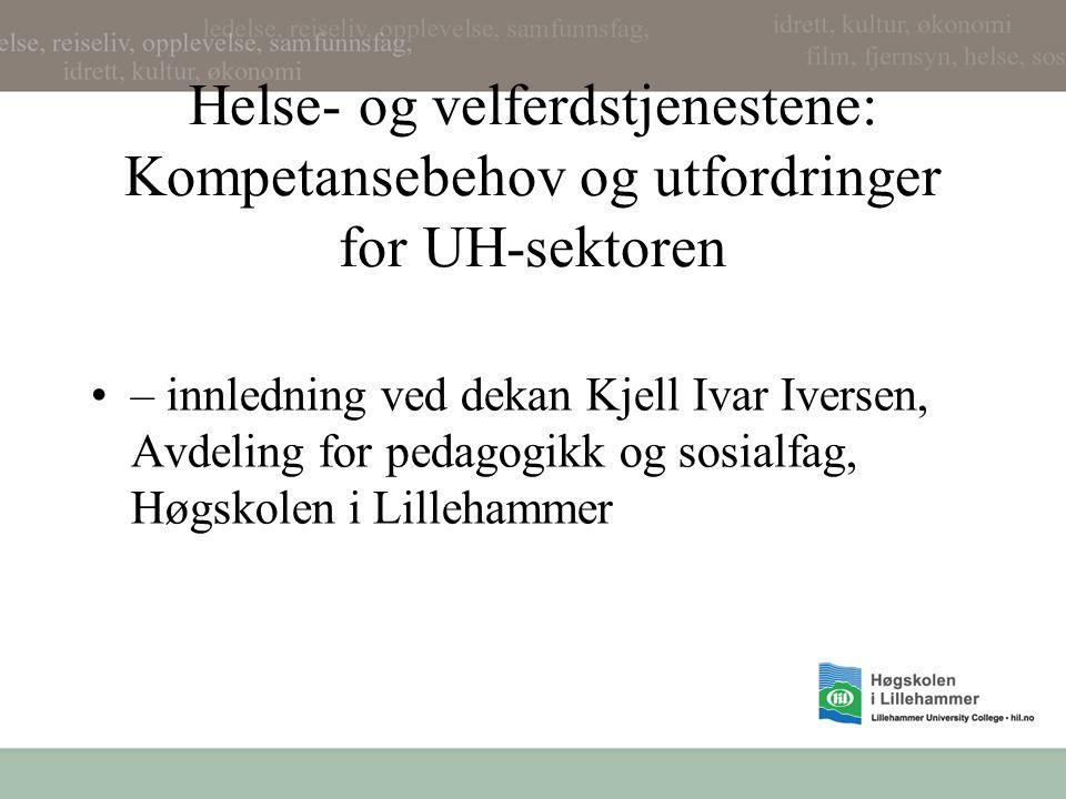 Helse- og velferdstjenestene: Kompetansebehov og utfordringer for UH-sektoren – innledning ved dekan Kjell Ivar Iversen, Avdeling for pedagogikk og sosialfag, Høgskolen i Lillehammer