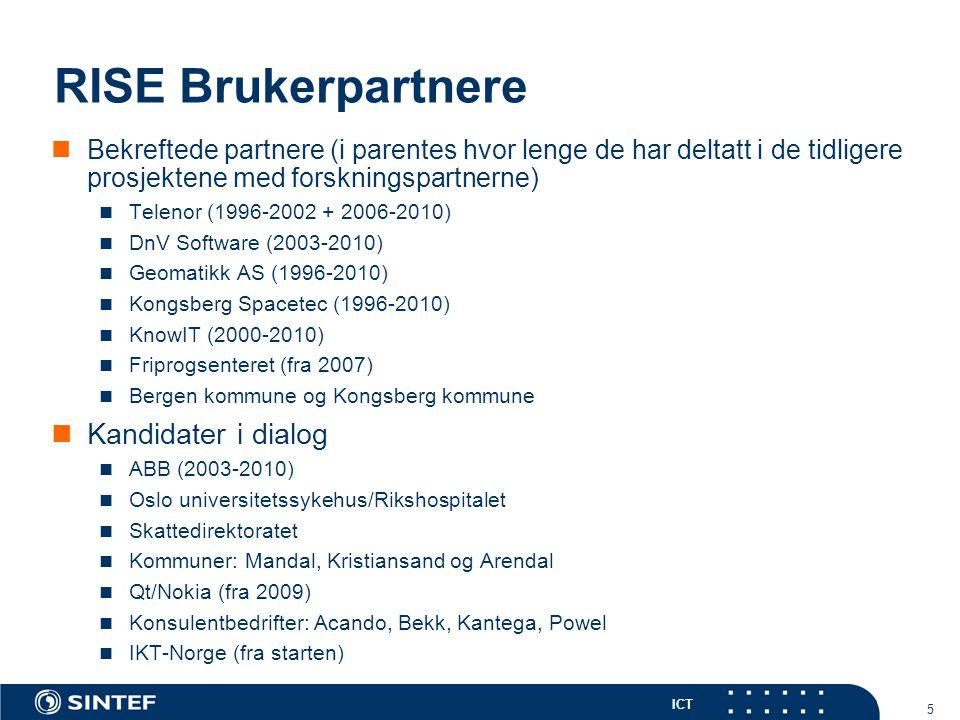 ICT 5 RISE Brukerpartnere Bekreftede partnere (i parentes hvor lenge de har deltatt i de tidligere prosjektene med forskningspartnerne) Telenor (1996-2002 + 2006-2010) DnV Software (2003-2010) Geomatikk AS (1996-2010) Kongsberg Spacetec (1996-2010) KnowIT (2000-2010) Friprogsenteret (fra 2007) Bergen kommune og Kongsberg kommune Kandidater i dialog ABB (2003-2010) Oslo universitetssykehus/Rikshospitalet Skattedirektoratet Kommuner: Mandal, Kristiansand og Arendal Qt/Nokia (fra 2009) Konsulentbedrifter: Acando, Bekk, Kantega, Powel IKT-Norge (fra starten)