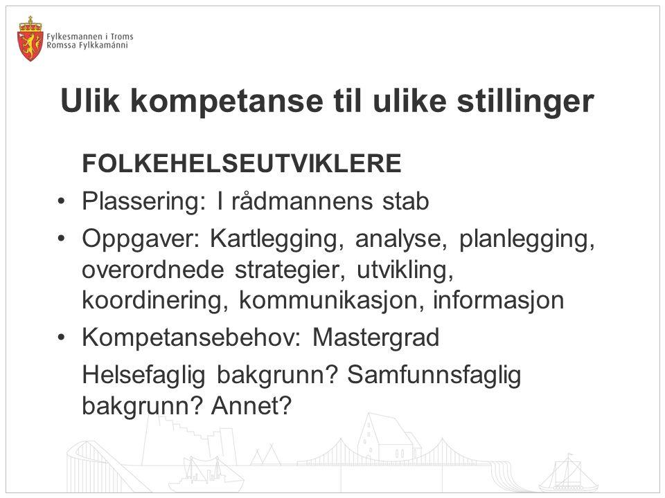 Ulik kompetanse til ulike stillinger FOLKEHELSEUTVIKLERE Plassering: I rådmannens stab Oppgaver: Kartlegging, analyse, planlegging, overordnede strate