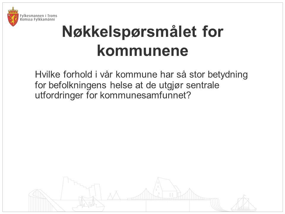 Nøkkelspørsmålet for kommunene Hvilke forhold i vår kommune har så stor betydning for befolkningens helse at de utgjør sentrale utfordringer for kommu