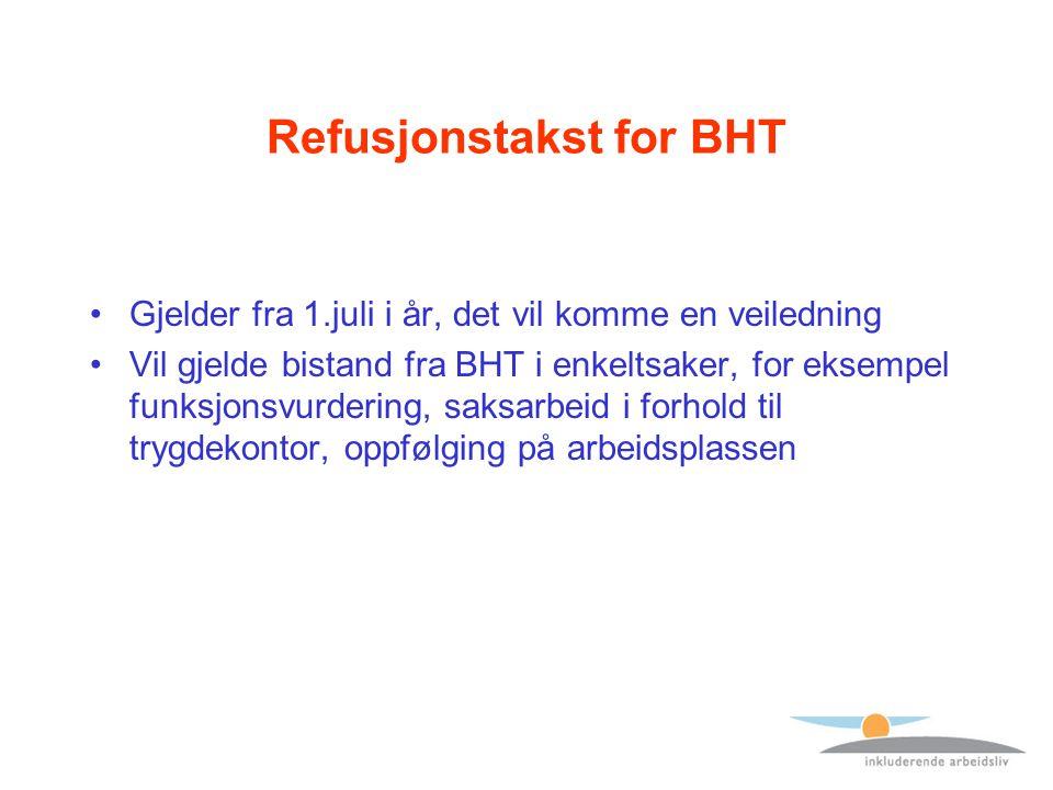 Refusjonstakst for BHT Gjelder fra 1.juli i år, det vil komme en veiledning Vil gjelde bistand fra BHT i enkeltsaker, for eksempel funksjonsvurdering, saksarbeid i forhold til trygdekontor, oppfølging på arbeidsplassen