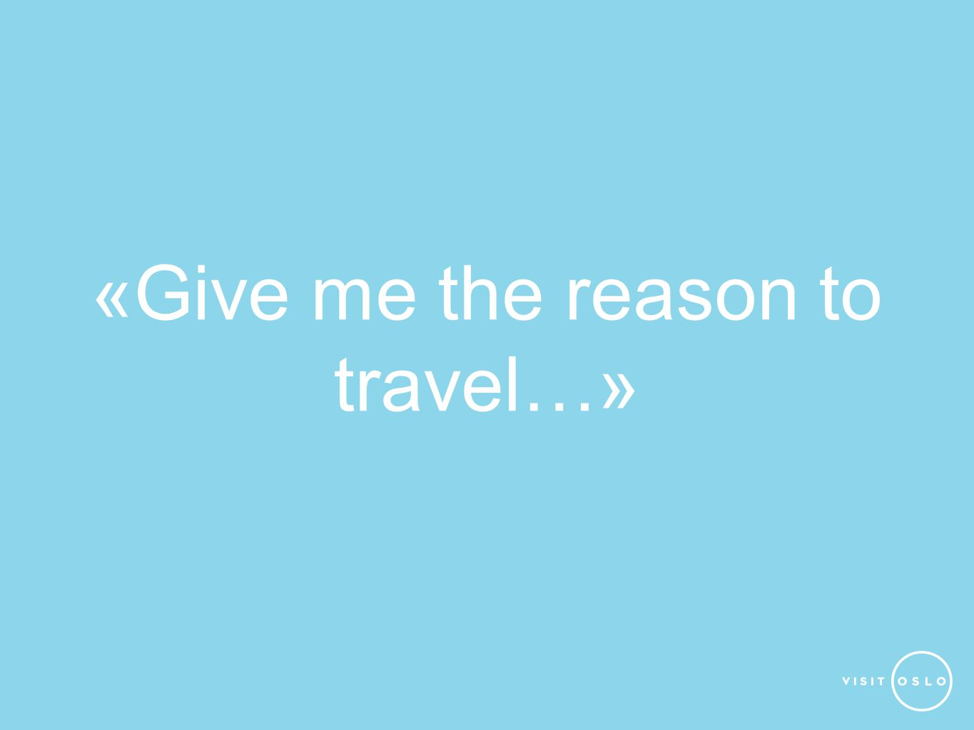 «Give me the reason to travel…»
