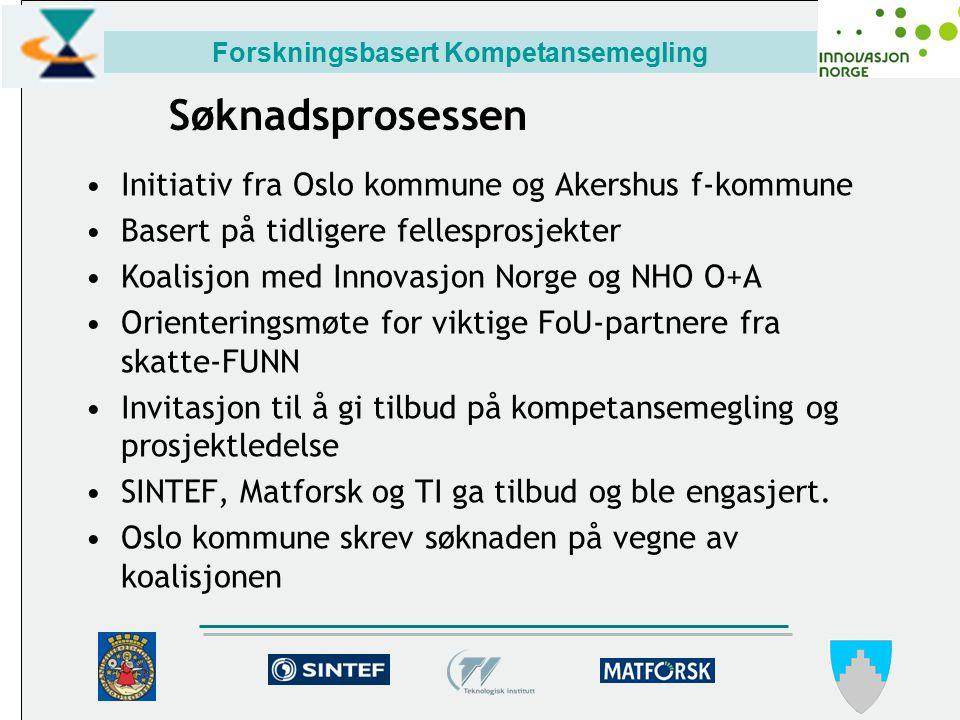 Forskningsbasert Kompetansemegling Søknadsprosessen Initiativ fra Oslo kommune og Akershus f-kommune Basert på tidligere fellesprosjekter Koalisjon med Innovasjon Norge og NHO O+A Orienteringsmøte for viktige FoU-partnere fra skatte-FUNN Invitasjon til å gi tilbud på kompetansemegling og prosjektledelse SINTEF, Matforsk og TI ga tilbud og ble engasjert.