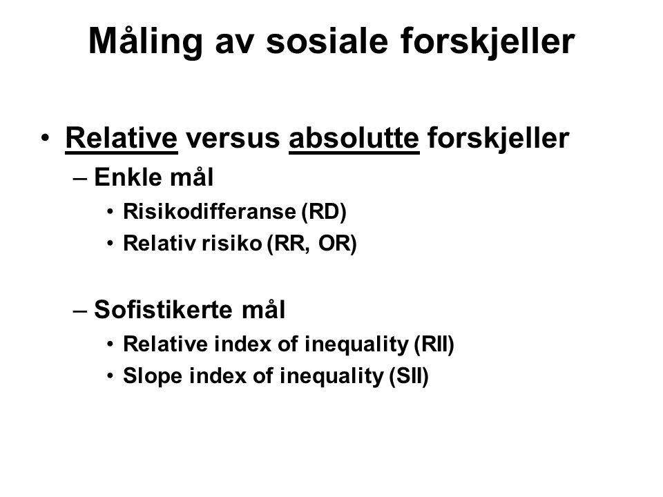 Måling av sosiale forskjeller Relative versus absolutte forskjeller –Enkle mål Risikodifferanse (RD) Relativ risiko (RR, OR) –Sofistikerte mål Relative index of inequality (RII) Slope index of inequality (SII)