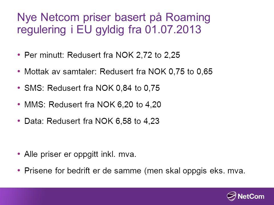 Nye Netcom priser basert på Roaming regulering i EU gyldig fra 01.07.2013 Per minutt: Redusert fra NOK 2,72 to 2,25 Mottak av samtaler: Redusert fra NOK 0,75 to 0,65 SMS: Redusert fra NOK 0,84 to 0,75 MMS: Redusert fra NOK 6,20 to 4,20 Data: Redusert fra NOK 6,58 to 4,23 Alle priser er oppgitt inkl.