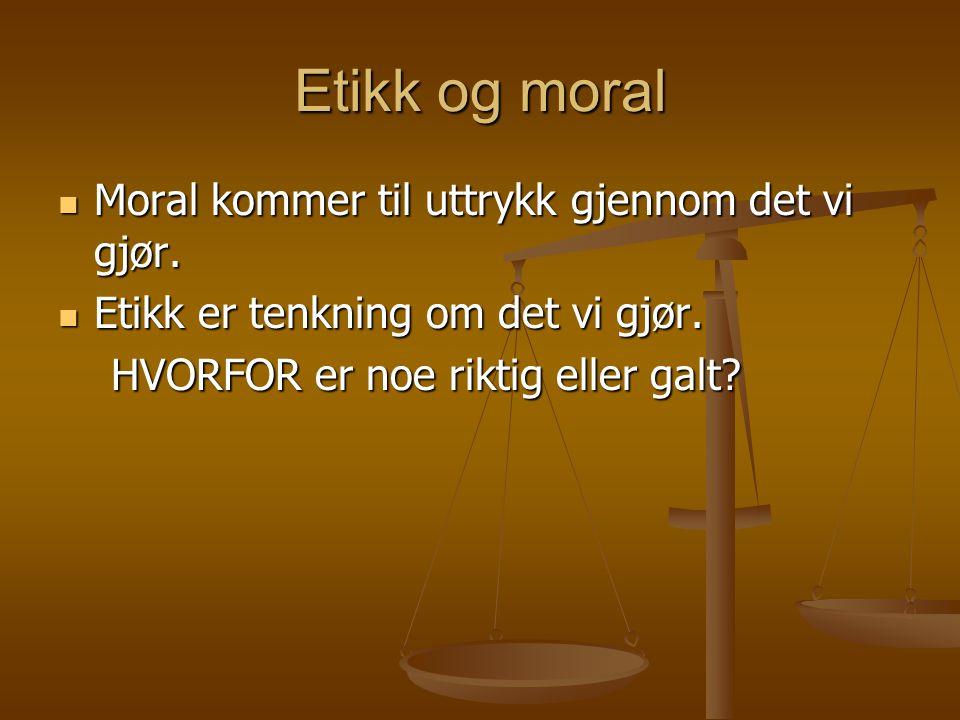 Etikk og moral Moral kommer til uttrykk gjennom det vi gjør. Moral kommer til uttrykk gjennom det vi gjør. Etikk er tenkning om det vi gjør. Etikk er