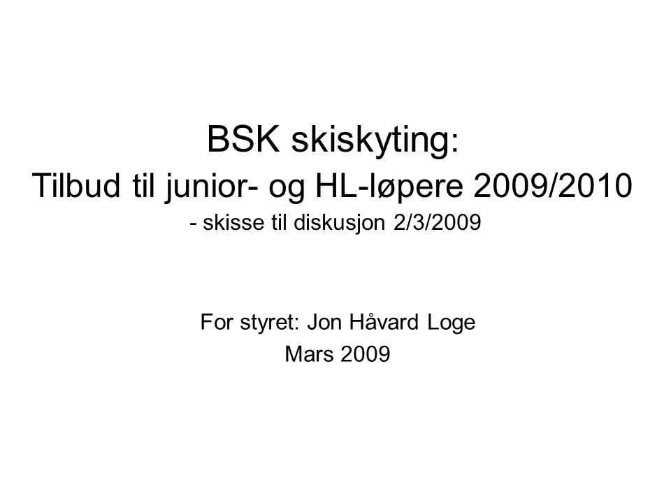 BSK skiskyting : Tilbud til junior- og HL-løpere 2009/2010 - skisse til diskusjon 2/3/2009 For styret: Jon Håvard Loge Mars 2009