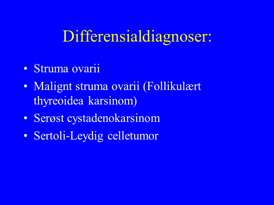 Differensialdiagnoser: Struma ovarii Malignt struma ovarii (Follikulært thyreoidea karsinom) Serøst cystadenokarsinom Sertoli-Leydig celletumor