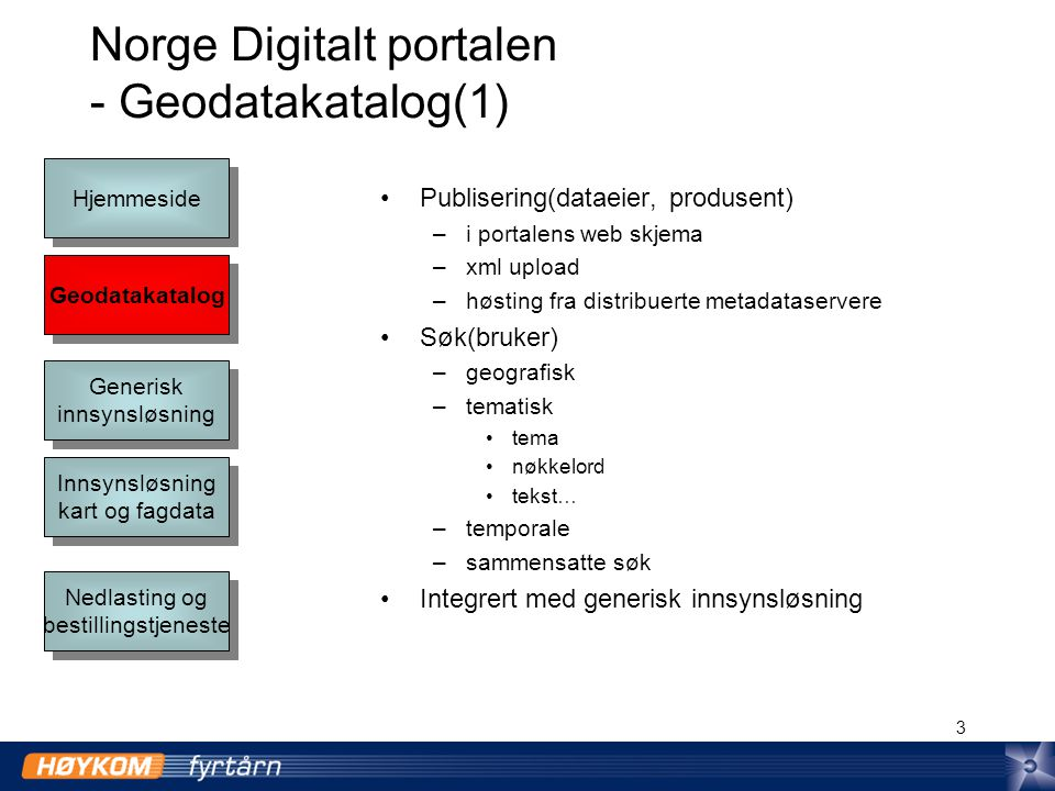 3 Norge Digitalt portalen - Geodatakatalog(1) Publisering(dataeier, produsent) –i portalens web skjema –xml upload –høsting fra distribuerte metadataservere Søk(bruker) –geografisk –tematisk tema nøkkelord tekst… –temporale –sammensatte søk Integrert med generisk innsynsløsning Geodatakatalog Hjemmeside Generisk innsynsløsning Generisk innsynsløsning Innsynsløsning kart og fagdata Innsynsløsning kart og fagdata Nedlasting og bestillingstjeneste Nedlasting og bestillingstjeneste