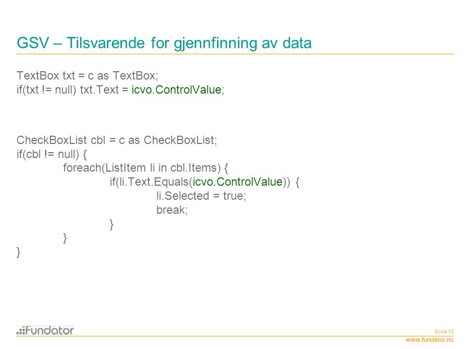 www.fundator.no Slide 10 GSV – Tilsvarende for gjennfinning av data TextBox txt = c as TextBox; if(txt != null) txt.Text = icvo.ControlValue; CheckBox