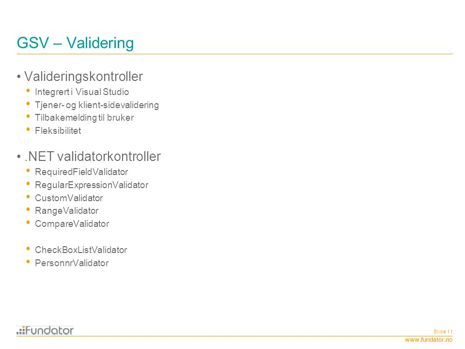 www.fundator.no Slide 11 GSV – Validering Valideringskontroller Integrert i Visual Studio Tjener- og klient-sidevalidering Tilbakemelding til bruker F