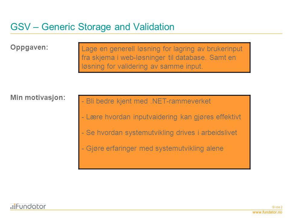 www.fundator.no Slide 2 GSV – Generic Storage and Validation Oppgaven: Lage en generell løsning for lagring av brukerinput fra skjema i web-løsninger