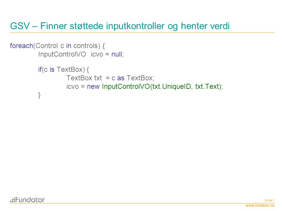 www.fundator.no Slide 7 GSV – Finner støttede inputkontroller og henter verdi foreach(Control c in controls) { InputControlVO icvo = null; if(c is Tex