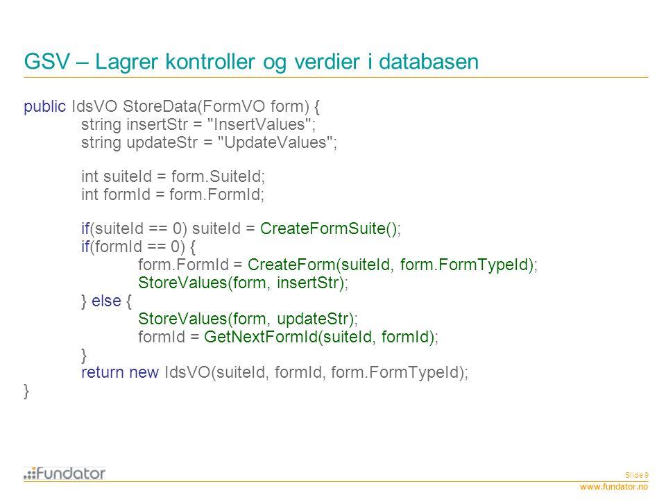 www.fundator.no Slide 9 GSV – Lagrer kontroller og verdier i databasen public IdsVO StoreData(FormVO form) { string insertStr =