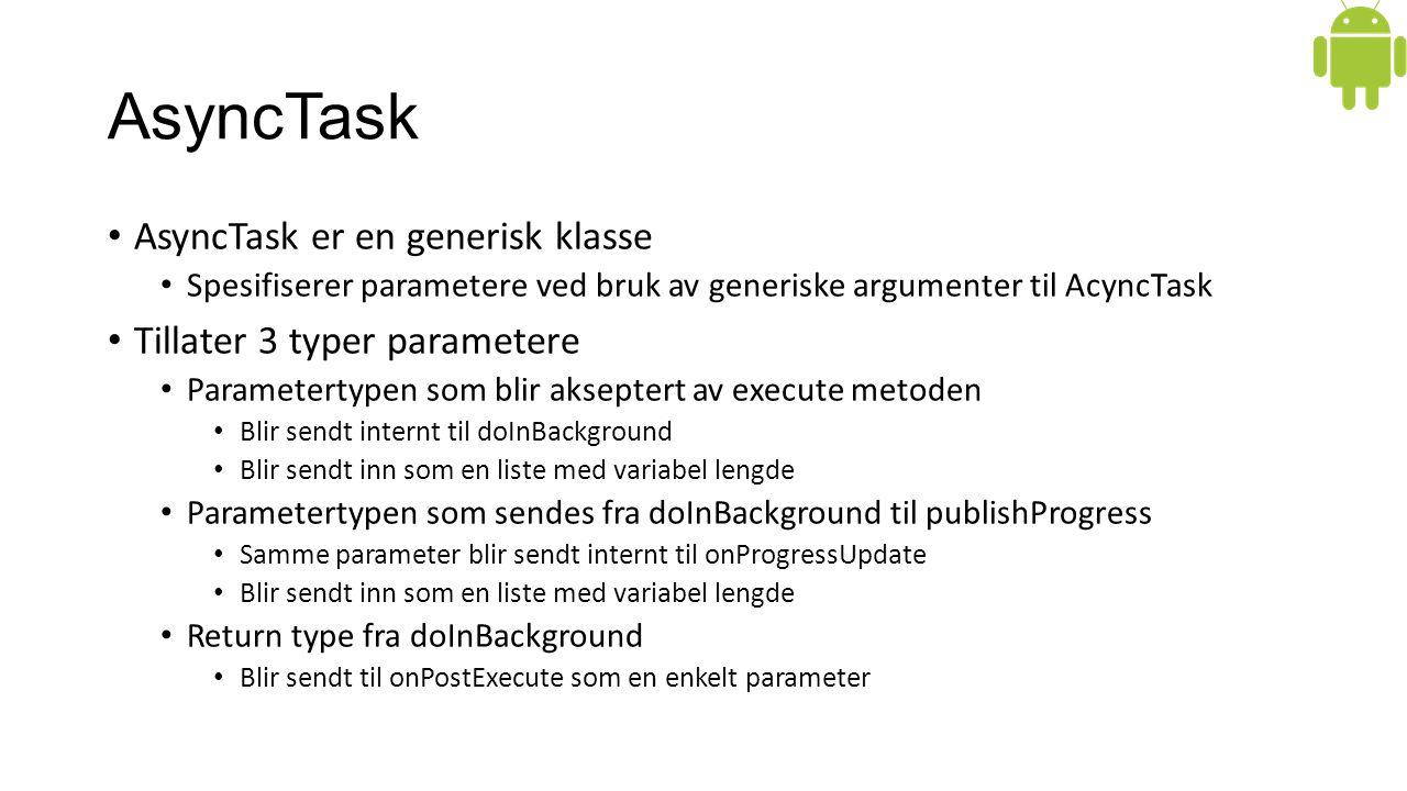 AsyncTask AsyncTask er en generisk klasse Spesifiserer parametere ved bruk av generiske argumenter til AcyncTask Tillater 3 typer parametere Parametertypen som blir akseptert av execute metoden Blir sendt internt til doInBackground Blir sendt inn som en liste med variabel lengde Parametertypen som sendes fra doInBackground til publishProgress Samme parameter blir sendt internt til onProgressUpdate Blir sendt inn som en liste med variabel lengde Return type fra doInBackground Blir sendt til onPostExecute som en enkelt parameter