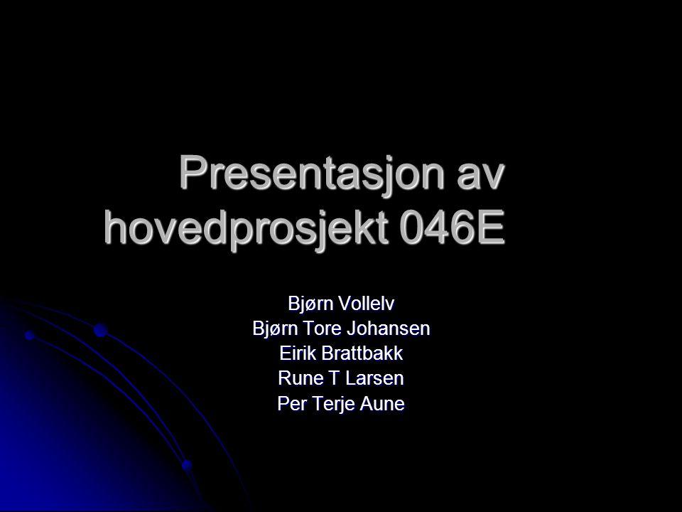 Presentasjon av hovedprosjekt 046E Bjørn Vollelv Bjørn Tore Johansen Eirik Brattbakk Rune T Larsen Per Terje Aune