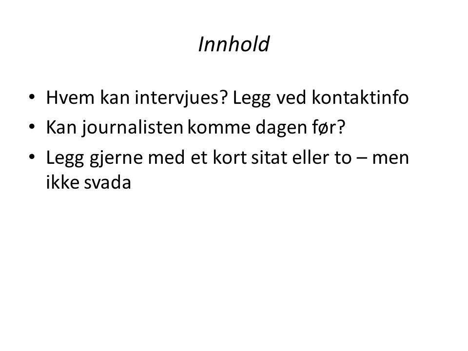 Innhold Hvem kan intervjues? Legg ved kontaktinfo Kan journalisten komme dagen før? Legg gjerne med et kort sitat eller to – men ikke svada