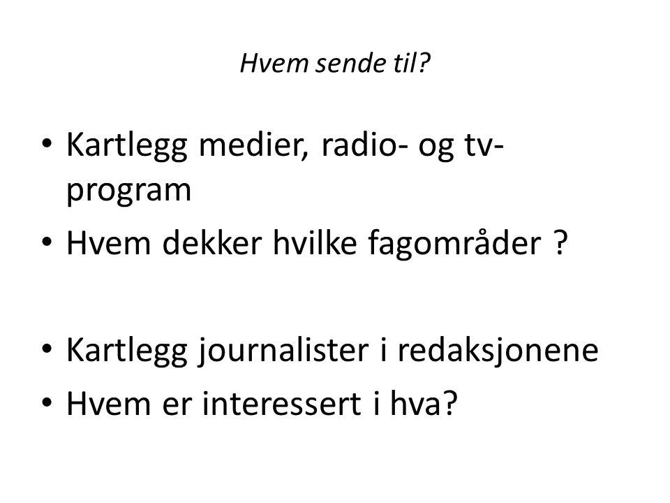 Hvem sende til? Kartlegg medier, radio- og tv- program Hvem dekker hvilke fagområder ? Kartlegg journalister i redaksjonene Hvem er interessert i hva?