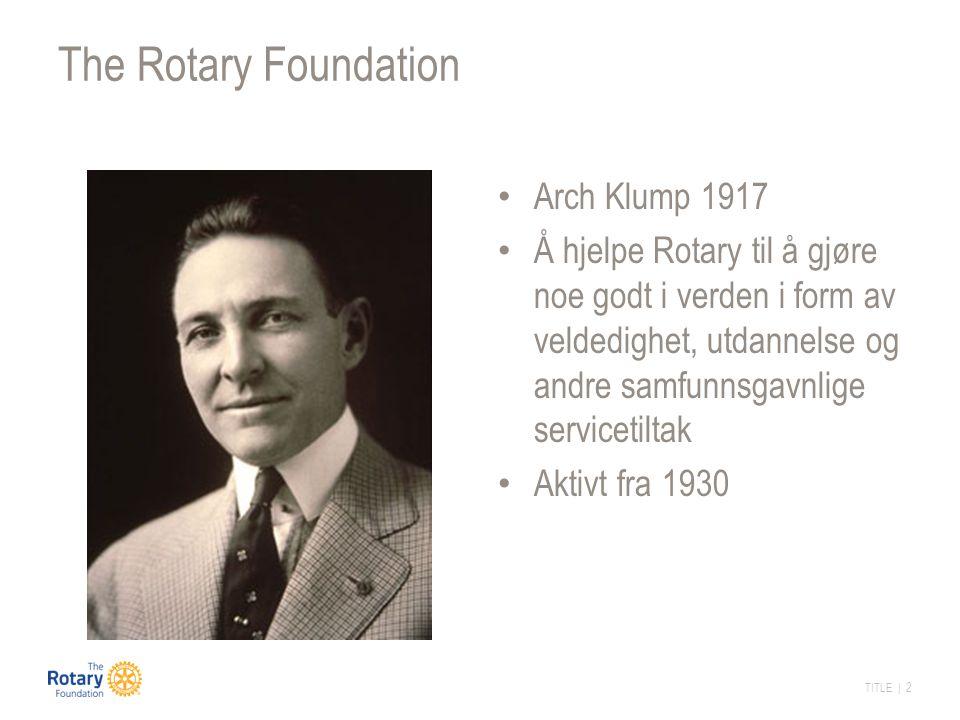 TITLE | 2 The Rotary Foundation Arch Klump 1917 Å hjelpe Rotary til å gjøre noe godt i verden i form av veldedighet, utdannelse og andre samfunnsgavnlige servicetiltak Aktivt fra 1930