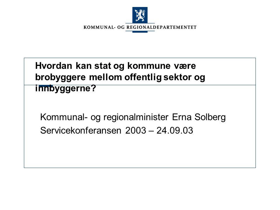 Hvordan kan stat og kommune være brobyggere mellom offentlig sektor og innbyggerne? Kommunal- og regionalminister Erna Solberg Servicekonferansen 2003