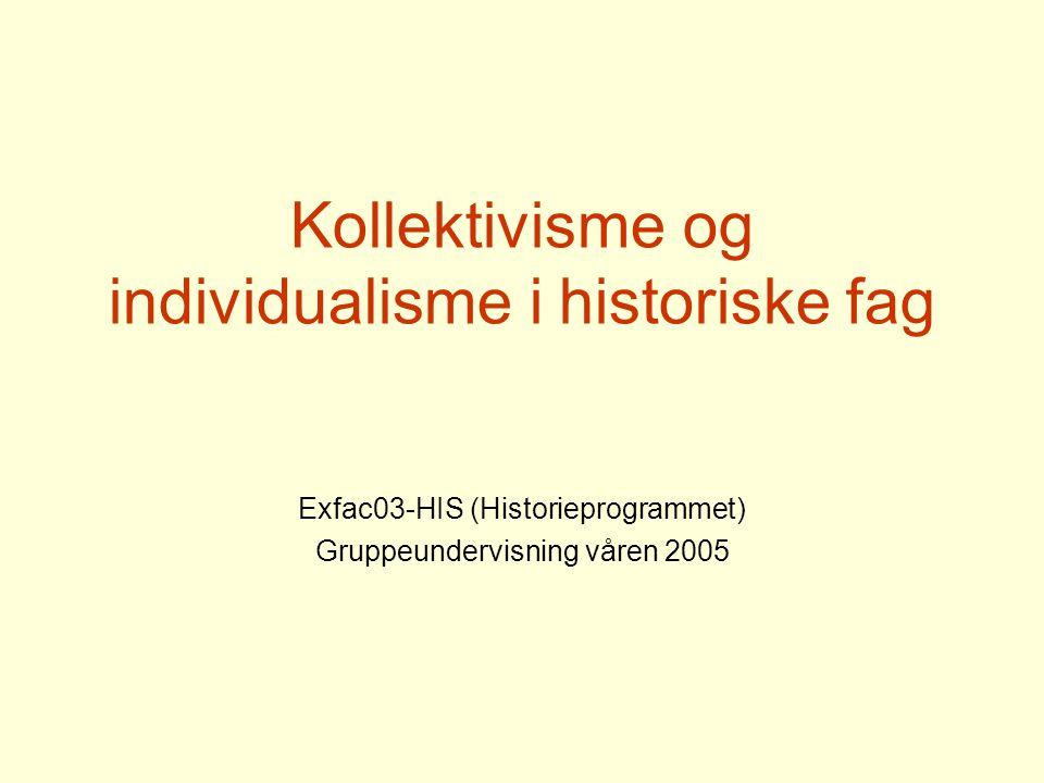 Kollektivisme og individualisme i historiske fag Exfac03-HIS (Historieprogrammet) Gruppeundervisning våren 2005