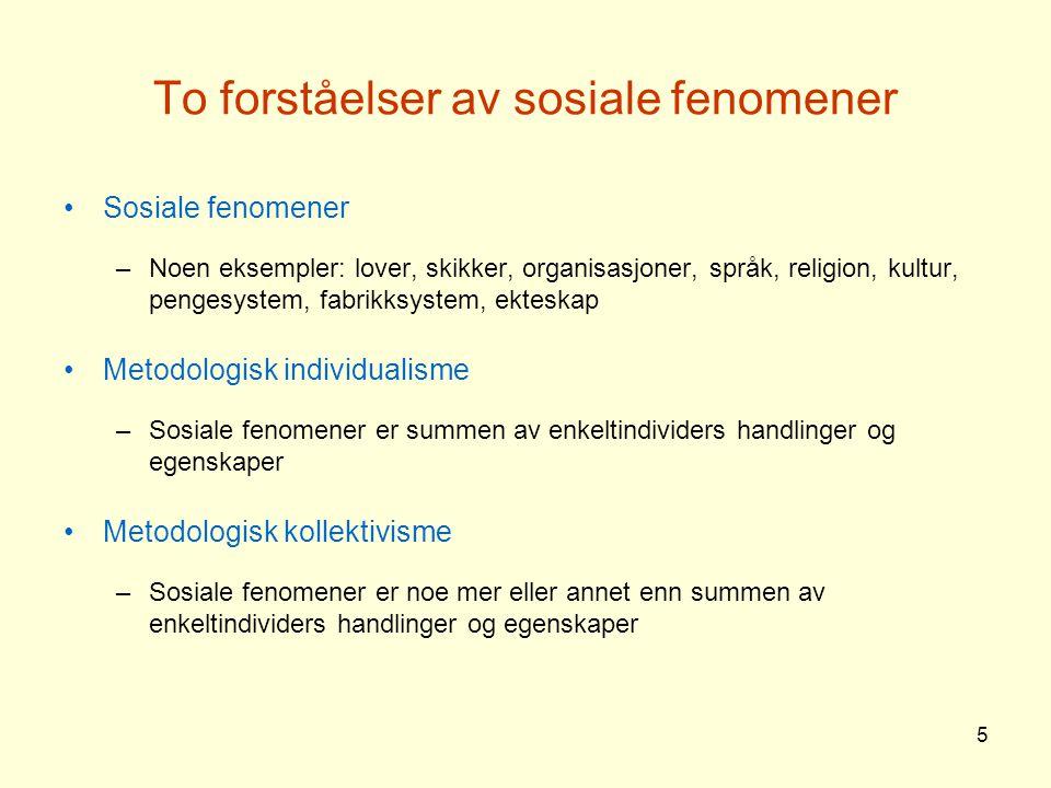 5 To forståelser av sosiale fenomener Sosiale fenomener –Noen eksempler: lover, skikker, organisasjoner, språk, religion, kultur, pengesystem, fabrikk