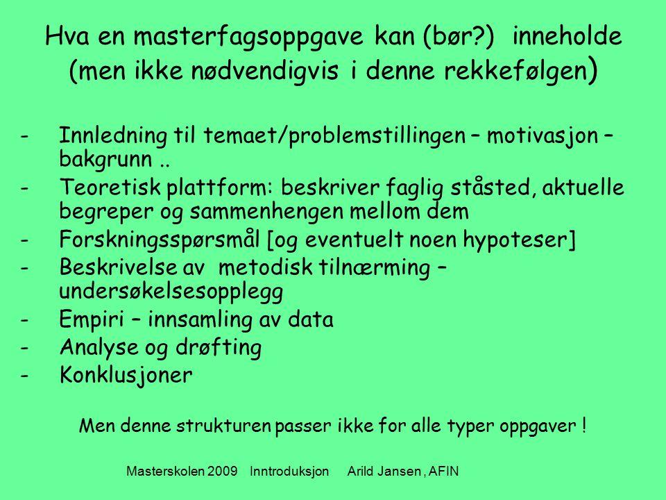 Masterskolen 2009 Inntroduksjon Arild Jansen, AFIN Hva en masterfagsoppgave kan (bør ) inneholde (men ikke nødvendigvis i denne rekkefølgen ) -Innledning til temaet/problemstillingen – motivasjon – bakgrunn..