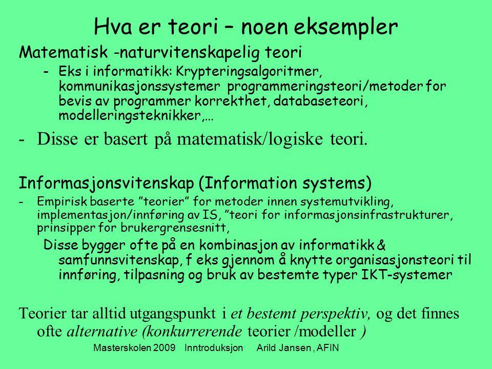 Masterskolen 2009 Inntroduksjon Arild Jansen, AFIN Hva er teori – noen eksempler Matematisk -naturvitenskapelig teori -Eks i informatikk: Krypteringsalgoritmer, kommunikasjonssystemer programmeringsteori/metoder for bevis av programmer korrekthet, databaseteori, modelleringsteknikker,… -Disse er basert på matematisk/logiske teori.
