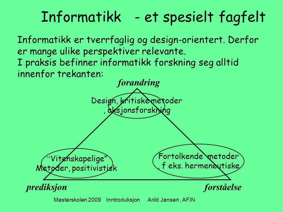 Masterskolen 2009 Inntroduksjon Arild Jansen, AFIN Informatikk - et spesielt fagfelt Informatikk er tverrfaglig og design-orientert. Derfor er mange u