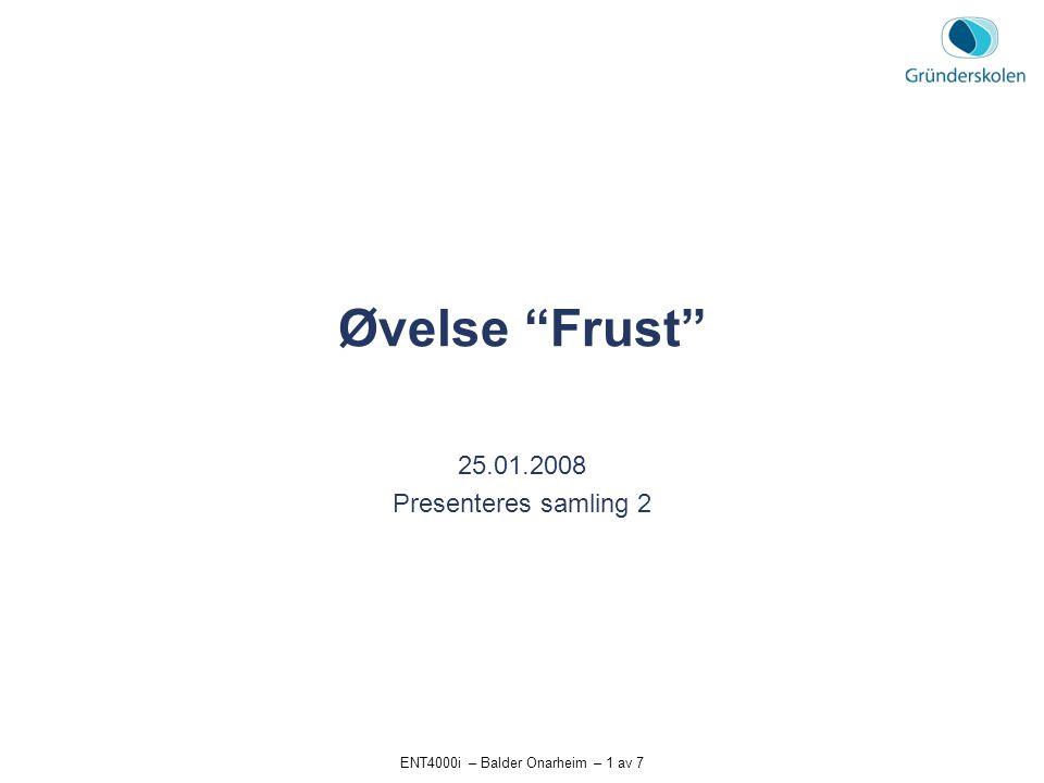 """ENT4000i – Balder Onarheim – 1 av 7 Øvelse """"Frust"""" 25.01.2008 Presenteres samling 2"""