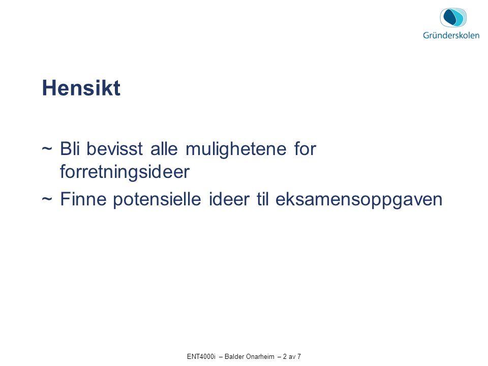 ENT4000i – Balder Onarheim – 2 av 7 Hensikt  Bli bevisst alle mulighetene for forretningsideer  Finne potensielle ideer til eksamensoppgaven