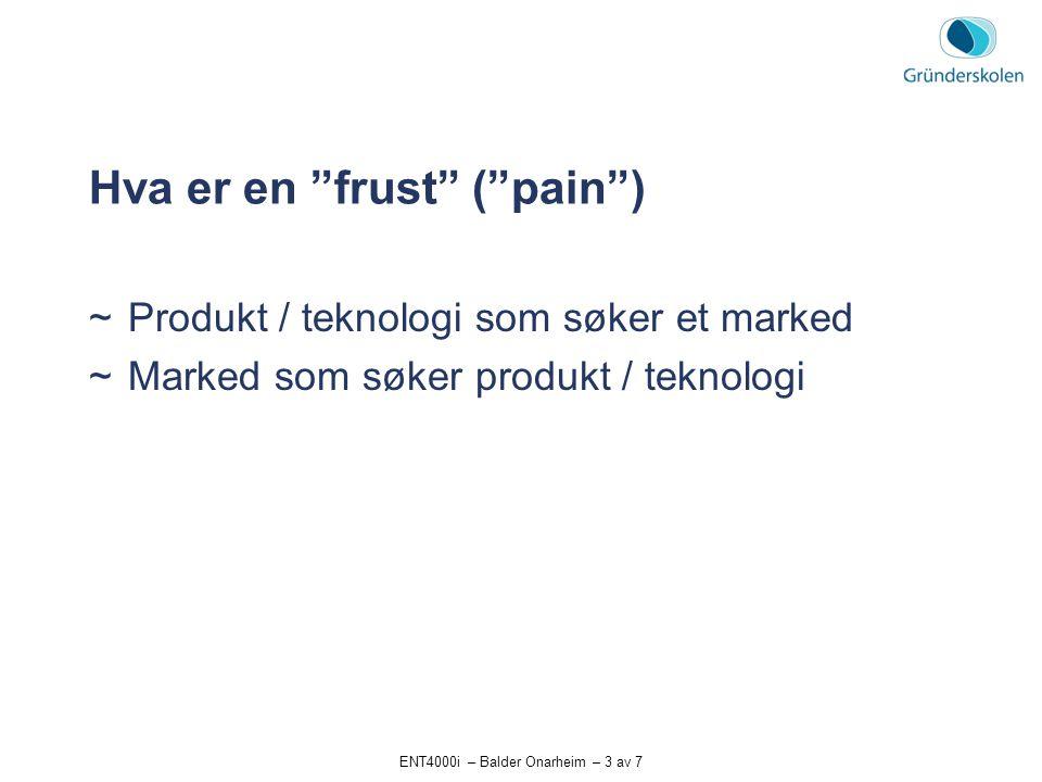 """ENT4000i – Balder Onarheim – 3 av 7 Hva er en """"frust"""" (""""pain"""")  Produkt / teknologi som søker et marked  Marked som søker produkt / teknologi"""