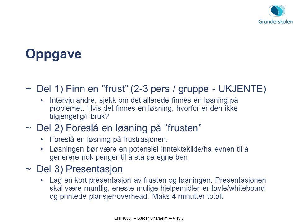 ENT4000i – Balder Onarheim – 6 av 7 Oppgave  Del 1) Finn en frust (2-3 pers / gruppe - UKJENTE) Intervju andre, sjekk om det allerede finnes en løsning på problemet.