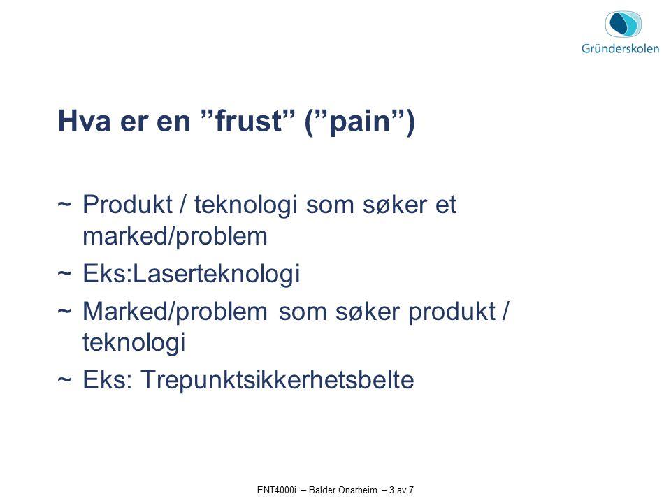 ENT4000i – Balder Onarheim – 3 av 7 Hva er en frust ( pain )  Produkt / teknologi som søker et marked/problem  Eks:Laserteknologi  Marked/problem som søker produkt / teknologi  Eks: Trepunktsikkerhetsbelte