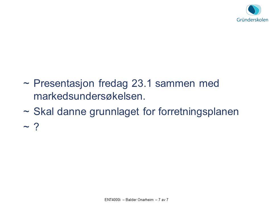 ENT4000i – Balder Onarheim – 7 av 7  Presentasjon fredag 23.1 sammen med markedsundersøkelsen.  Skal danne grunnlaget for forretningsplanen  ?