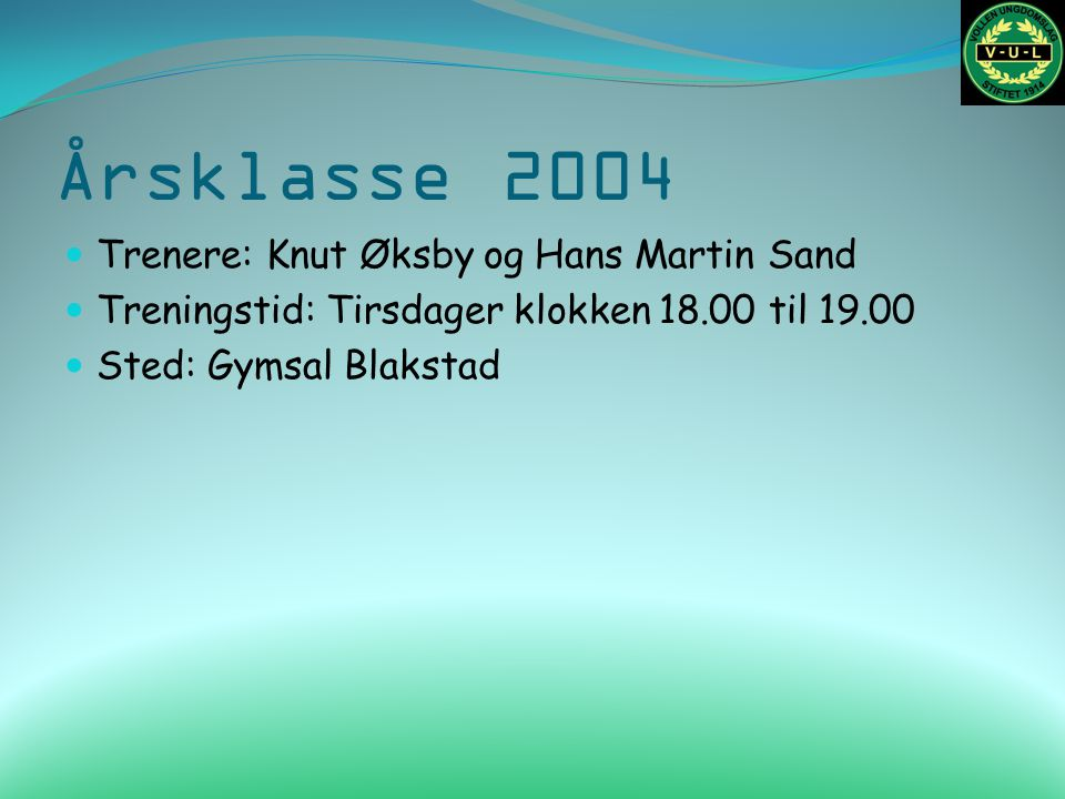 Årsklasse 2004 Trenere: Knut Øksby og Hans Martin Sand Treningstid: Tirsdager klokken 18.00 til 19.00 Sted: Gymsal Blakstad
