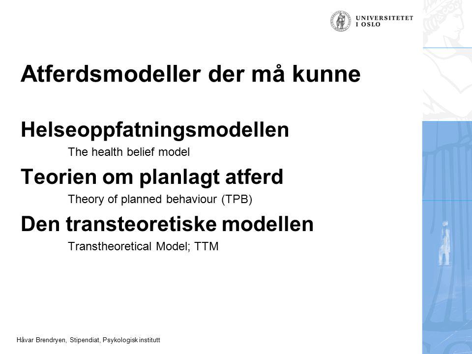 Håvar Brendryen, Stipendiat, Psykologisk institutt Atferdsmodeller der må kunne Helseoppfatningsmodellen The health belief model Teorien om planlagt a