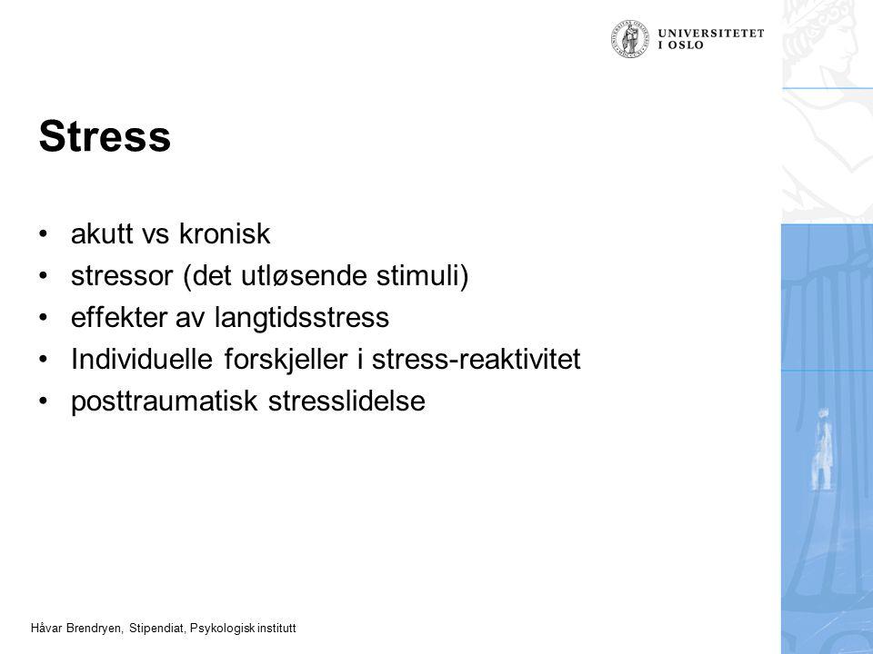Håvar Brendryen, Stipendiat, Psykologisk institutt Stress akutt vs kronisk stressor (det utløsende stimuli) effekter av langtidsstress Individuelle fo