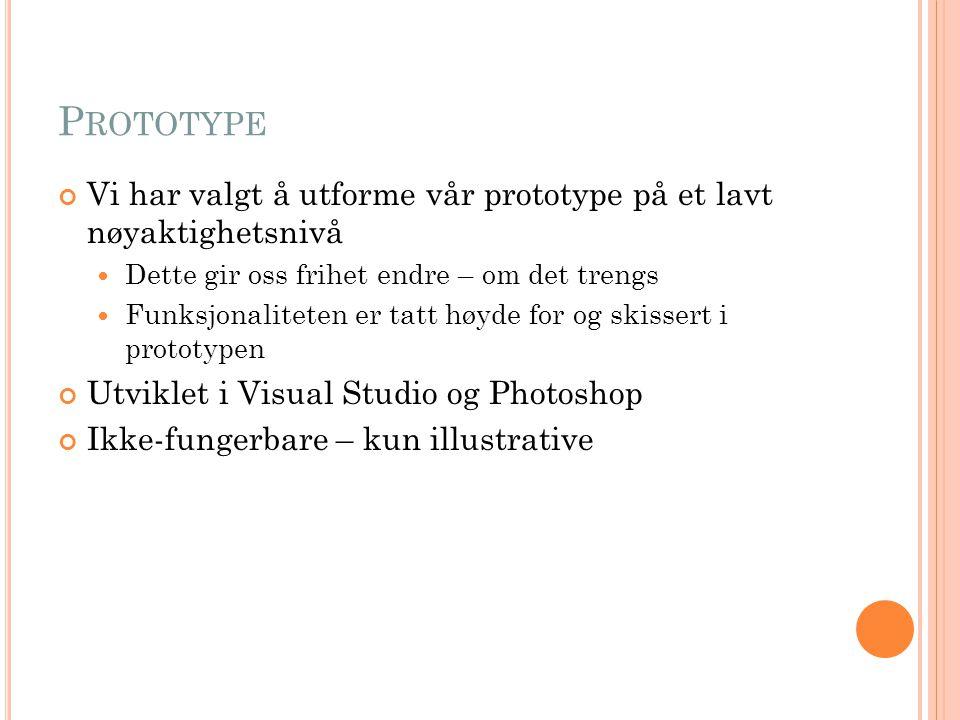 P ROTOTYPE Vi har valgt å utforme vår prototype på et lavt nøyaktighetsnivå Dette gir oss frihet endre – om det trengs Funksjonaliteten er tatt høyde for og skissert i prototypen Utviklet i Visual Studio og Photoshop Ikke-fungerbare – kun illustrative
