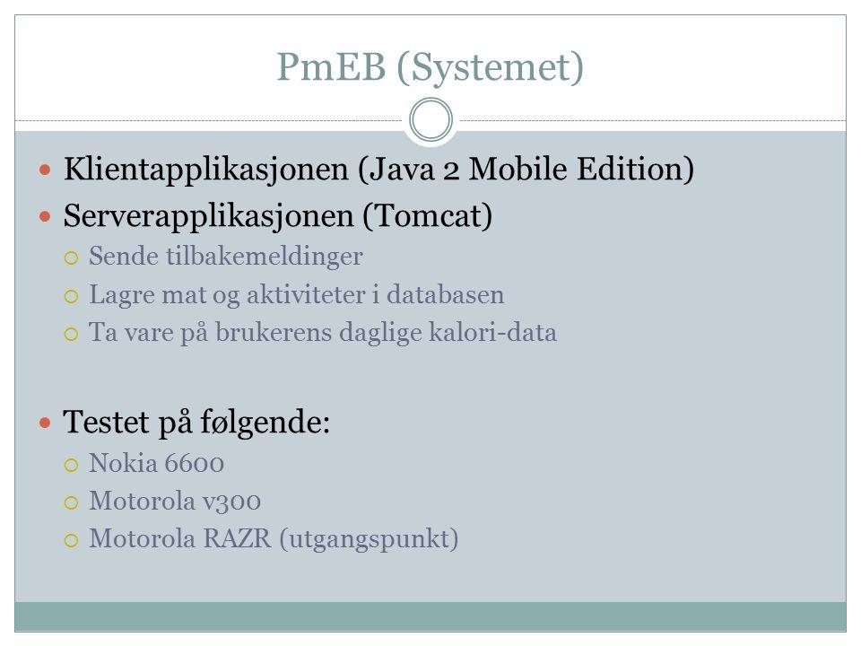 PmEB (Systemet) Klientapplikasjonen (Java 2 Mobile Edition) Serverapplikasjonen (Tomcat)  Sende tilbakemeldinger  Lagre mat og aktiviteter i databasen  Ta vare på brukerens daglige kalori-data Testet på følgende:  Nokia 6600  Motorola v300  Motorola RAZR (utgangspunkt)
