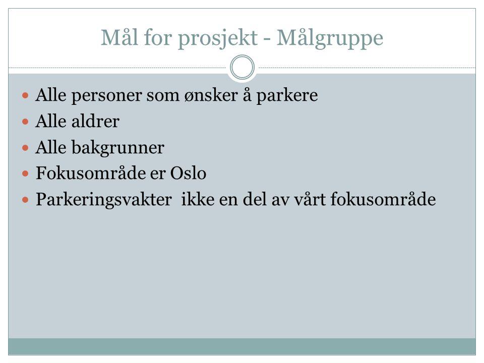 Mål for prosjekt - Målgruppe Alle personer som ønsker å parkere Alle aldrer Alle bakgrunner Fokusområde er Oslo Parkeringsvakter ikke en del av vårt fokusområde