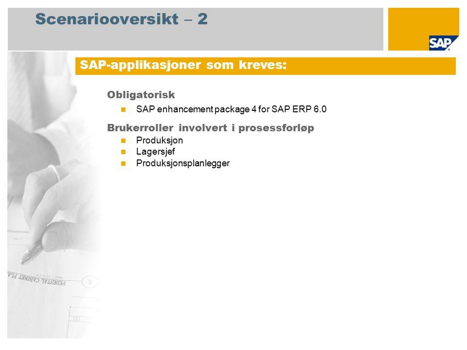 Scenariooversikt – 2 Obligatorisk SAP enhancement package 4 for SAP ERP 6.0 Brukerroller involvert i prosessforløp Produksjon Lagersjef Produksjonsplanlegger SAP-applikasjoner som kreves: