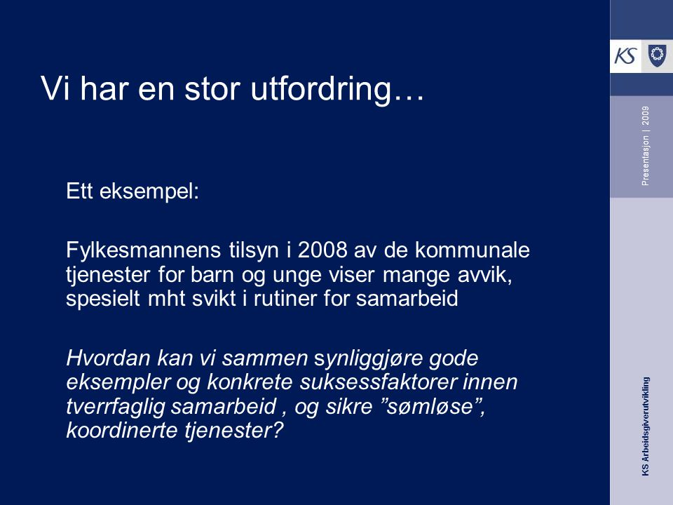 KS Arbeidsgiverutvikling Presentasjon | 2009 Vi har en stor utfordring… Ett eksempel: Fylkesmannens tilsyn i 2008 av de kommunale tjenester for barn o